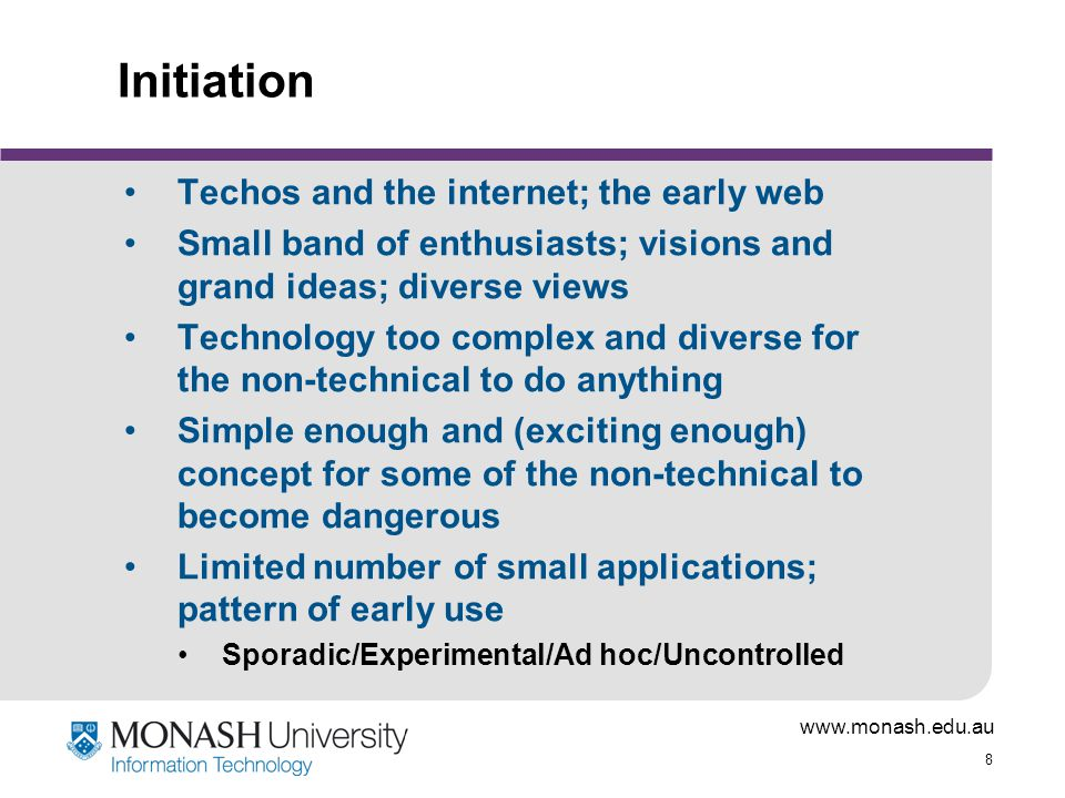 www.monash.edu.au 8 Initiation Techos and the internet; the early web Small band of enthusiasts; visions and grand ideas; diverse views Technology too complex and diverse for the non-technical to do anything Simple enough and (exciting enough) concept for some of the non-technical to become dangerous Limited number of small applications; pattern of early use Sporadic/Experimental/Ad hoc/Uncontrolled