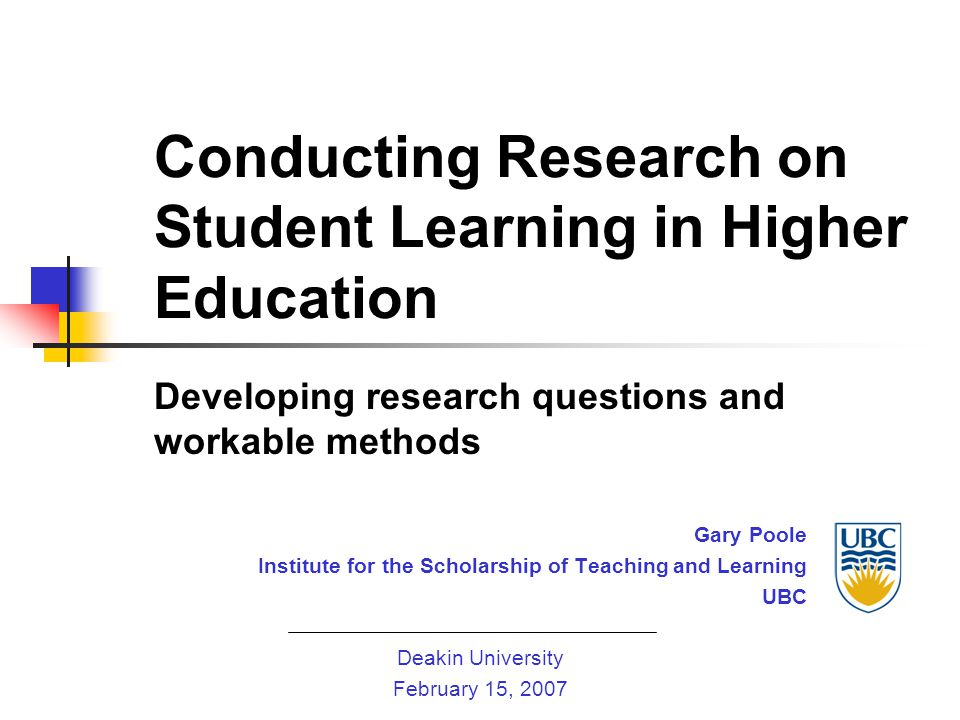 Conducting Research on Student Learning in Higher Education Developing research questions and workable methods Gary Poole Institute for the Scholarship of Teaching and Learning UBC Deakin University February 15, 2007