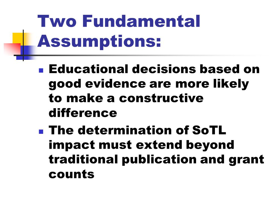 Two Fundamental Assumptions: Educational decisions based on good evidence are more likely to make a constructive difference The determination of SoTL impact must extend beyond traditional publication and grant counts