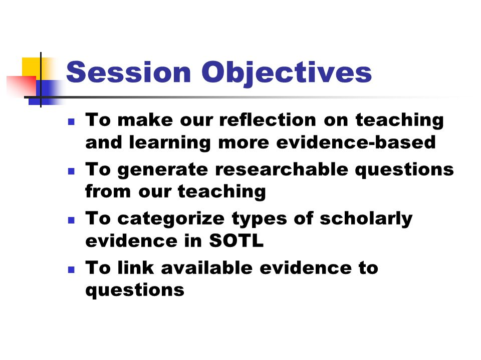 Session Objectives To make our reflection on teaching and learning more evidence-based To generate researchable questions from our teaching To categorize types of scholarly evidence in SOTL To link available evidence to questions