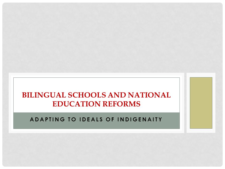 ADAPTING TO IDEALS OF INDIGENAITY BILINGUAL SCHOOLS AND NATIONAL EDUCATION REFORMS