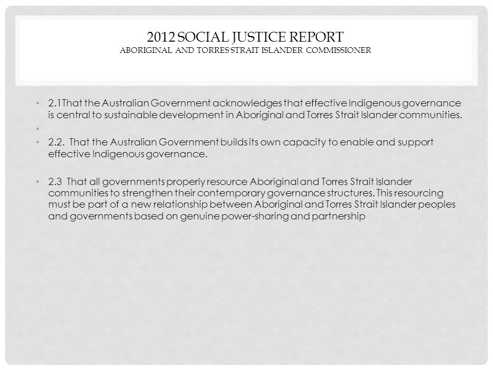 2012 SOCIAL JUSTICE REPORT ABORIGINAL AND TORRES STRAIT ISLANDER COMMISSIONER 2.1That the Australian Government acknowledges that effective Indigenous governance is central to sustainable development in Aboriginal and Torres Strait Islander communities.