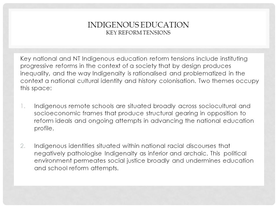 INDIGENOUS EDUCATION KEY REFORM TENSIONS Key national and NT Indigenous education reform tensions include instituting progressive reforms in the context of a society that by design produces inequality, and the way Indigenaity is rationalised and problematized in the context a national cultural identity and history colonisation.