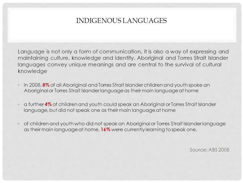 INDIGENOUS LANGUAGES Language is not only a form of communication, it is also a way of expressing and maintaining culture, knowledge and identity.