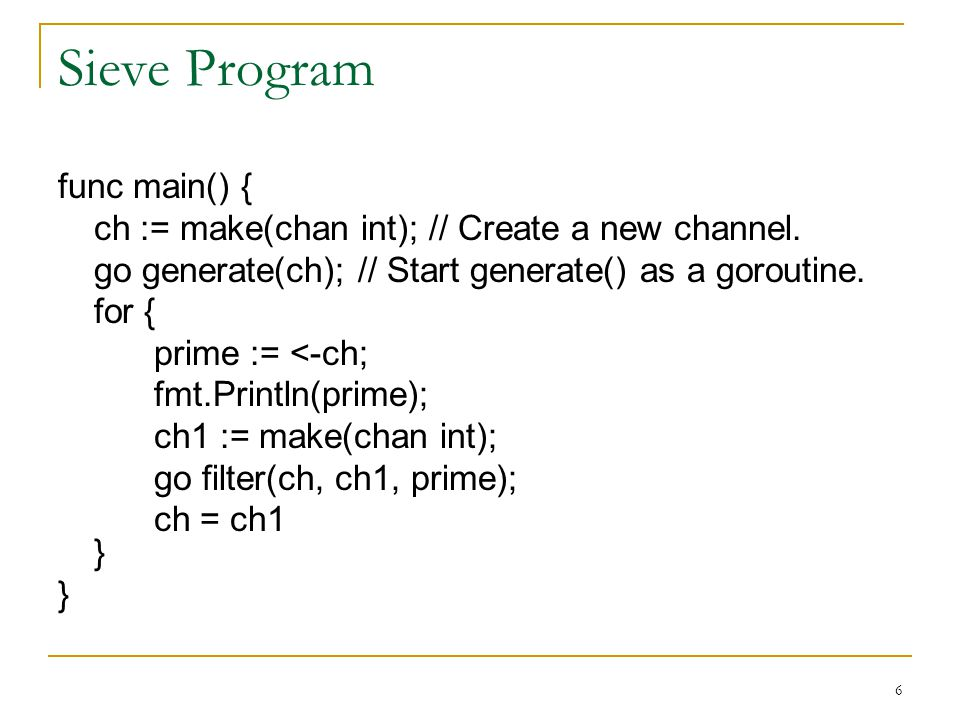 Sieve Program func main() { ch := make(chan int); // Create a new channel. go generate(ch); // Start generate() as a goroutine. for { prime := <-ch; f
