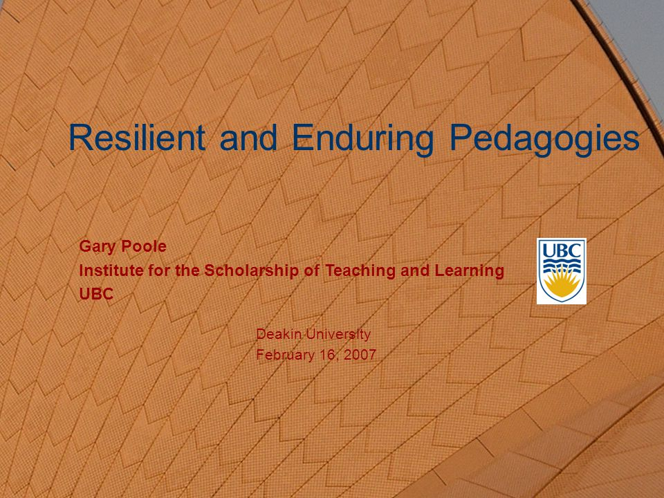 Resilient and Enduring Pedagogies Gary Poole Institute for the Scholarship of Teaching and Learning UBC Deakin University February 16, 2007