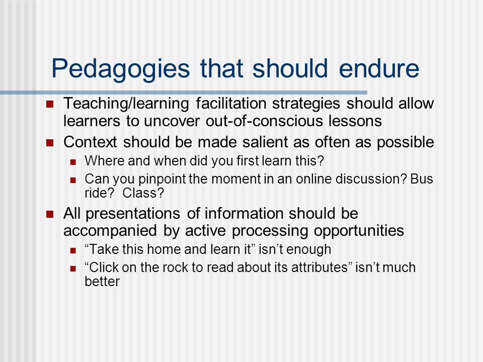 Pedagogies that should endure Teaching/learning facilitation strategies should allow learners to uncover out-of-conscious lessons Context should be made salient as often as possible Where and when did you first learn this.