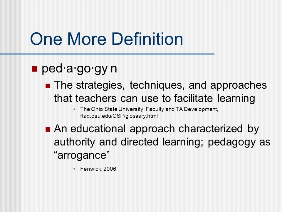One More Definition ped·a·go·gy n The strategies, techniques, and approaches that teachers can use to facilitate learning The Ohio State University, Faculty and TA Development, ftad.osu.edu/CSP/glossary.html An educational approach characterized by authority and directed learning; pedagogy as arrogance Fenwick, 2006