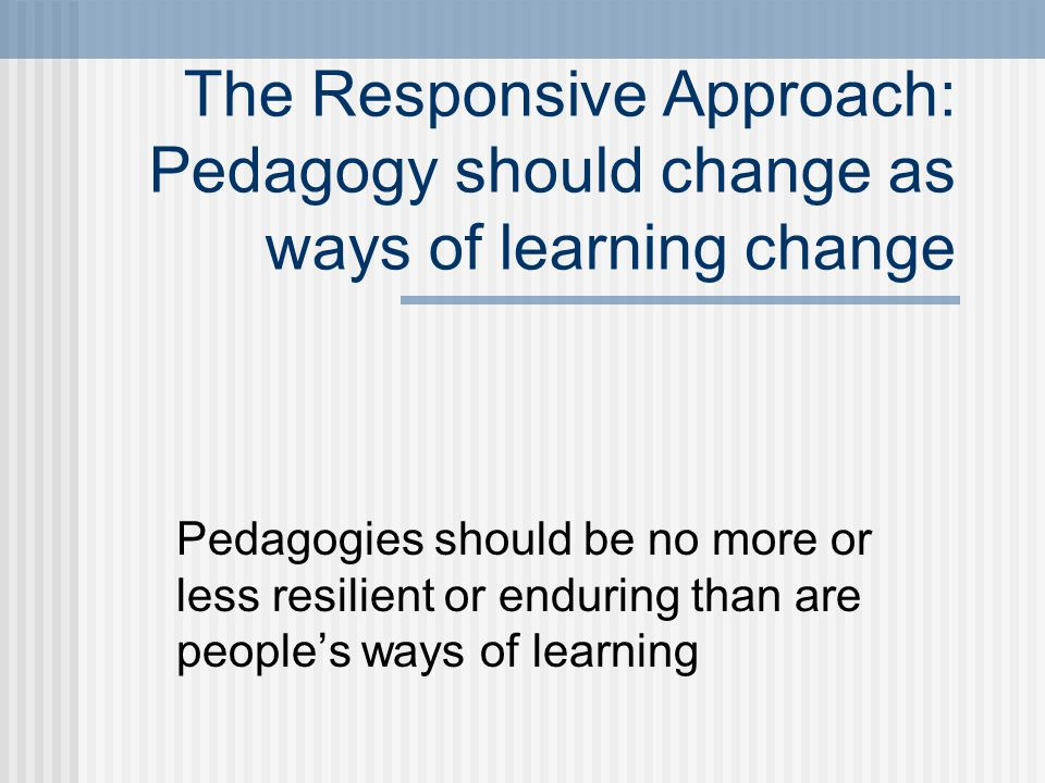 The Responsive Approach: Pedagogy should change as ways of learning change Pedagogies should be no more or less resilient or enduring than are people's ways of learning