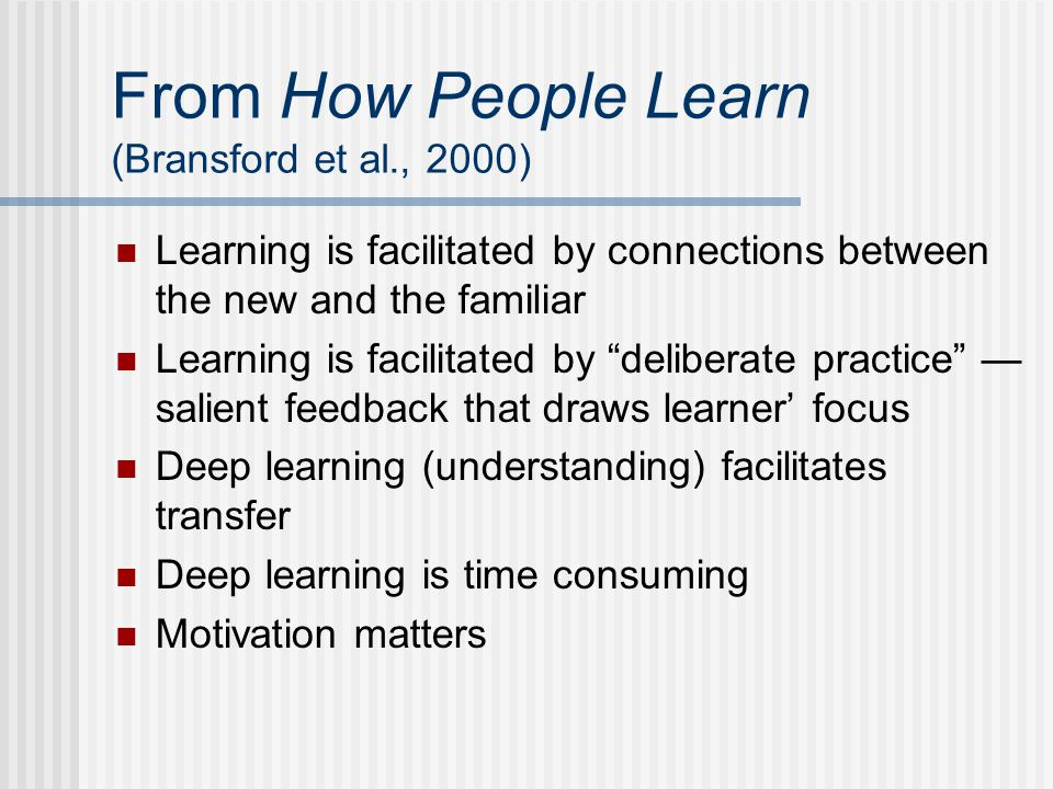 From How People Learn (Bransford et al., 2000) Learning is facilitated by connections between the new and the familiar Learning is facilitated by deliberate practice — salient feedback that draws learner' focus Deep learning (understanding) facilitates transfer Deep learning is time consuming Motivation matters