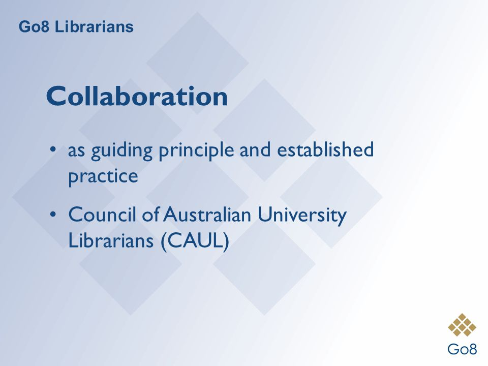 Go8 Librarians Collaboration as guiding principle and established practice Council of Australian University Librarians (CAUL)