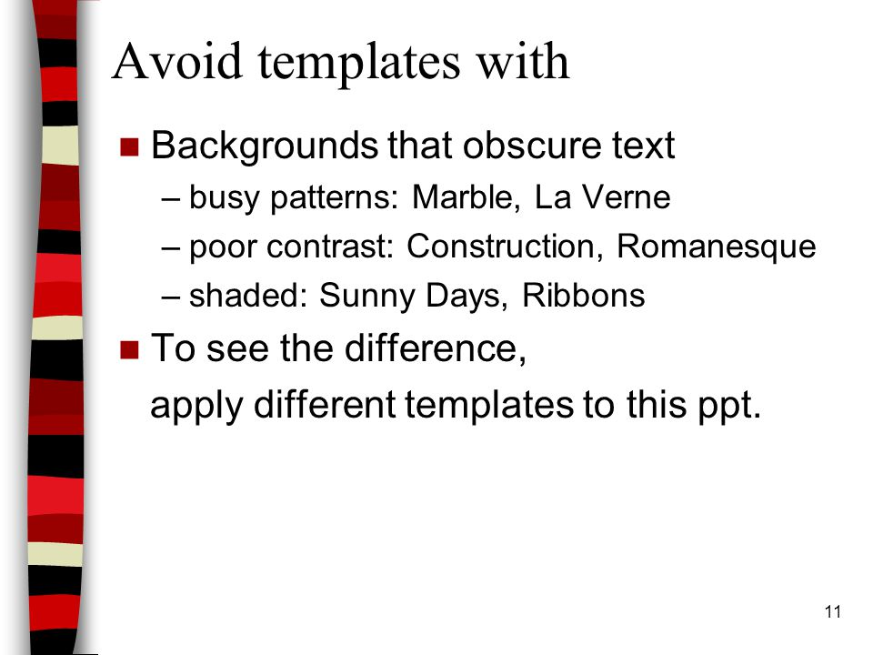 11 Avoid templates with Backgrounds that obscure text –busy patterns: Marble, La Verne –poor contrast: Construction, Romanesque –shaded: Sunny Days, Ribbons To see the difference, apply different templates to this ppt.