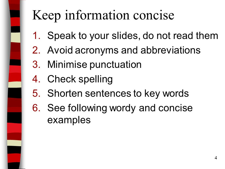 4 Keep information concise 1.Speak to your slides, do not read them 2.Avoid acronyms and abbreviations 3.Minimise punctuation 4.Check spelling 5.Shorten sentences to key words 6.See following wordy and concise examples