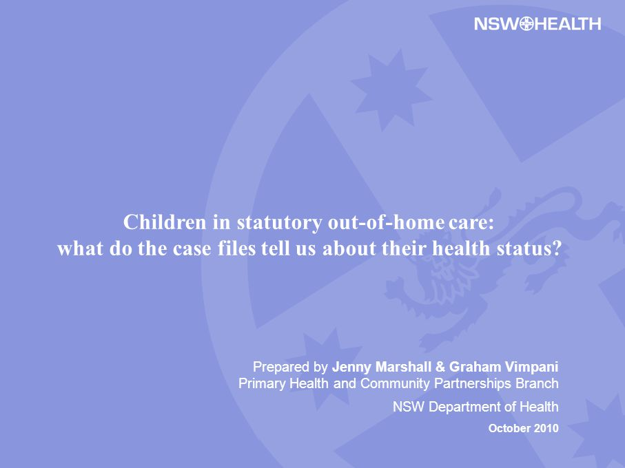 Prepared by Jenny Marshall & Graham Vimpani Primary Health and Community Partnerships Branch NSW Department of Health October 2010 Children in statutory out-of-home care: what do the case files tell us about their health status