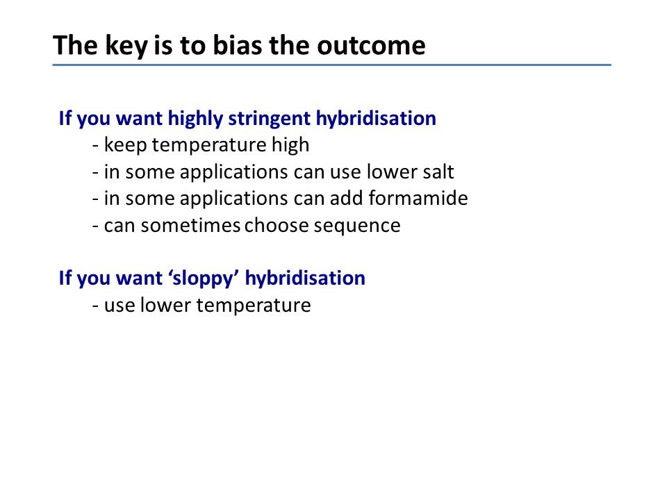 The key is to bias the outcome If you want highly stringent hybridisation - keep temperature high - in some applications can use lower salt - in some