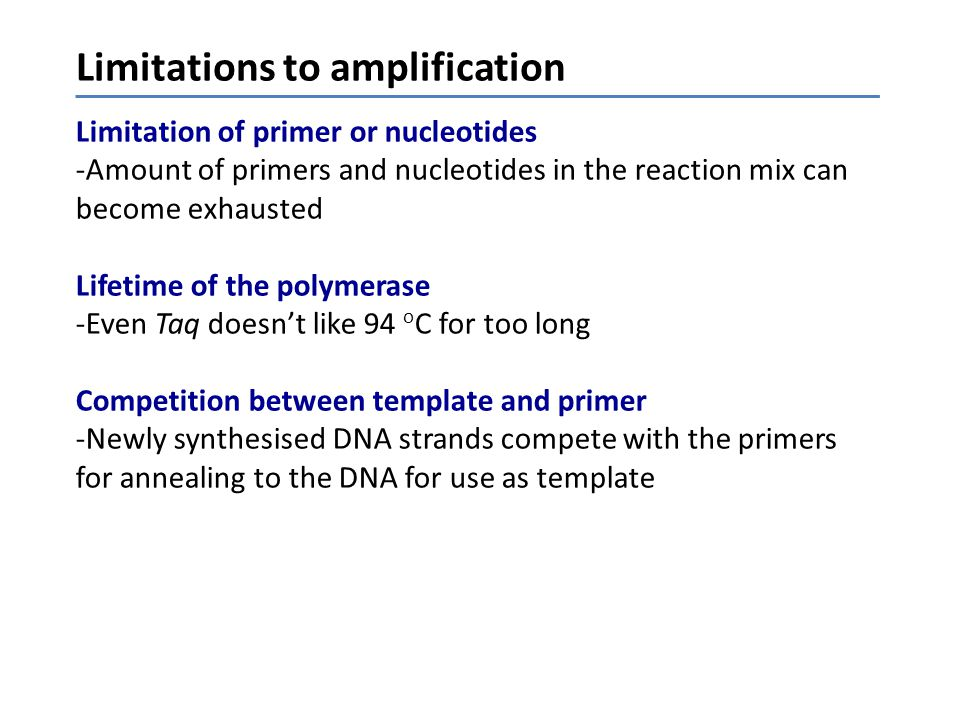 Limitations to amplification Limitation of primer or nucleotides -Amount of primers and nucleotides in the reaction mix can become exhausted Lifetime