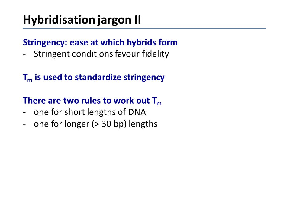 Hybridisation jargon II Stringency: ease at which hybrids form -Stringent conditions favour fidelity T m is used to standardize stringency There are t