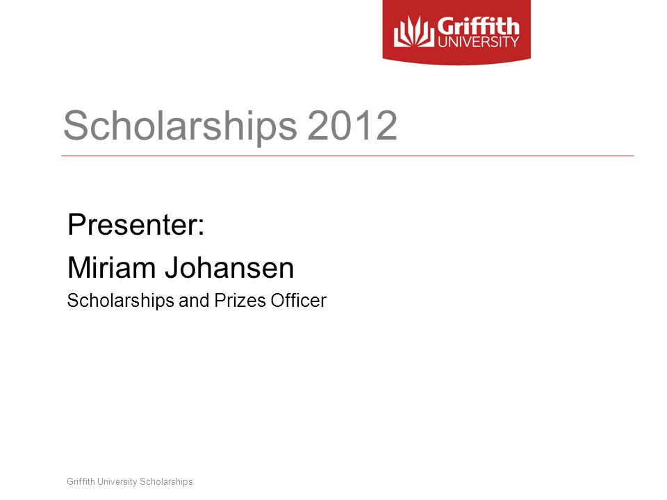 Griffith University Scholarships Scholarships 2012 Presenter: Miriam Johansen Scholarships and Prizes Officer