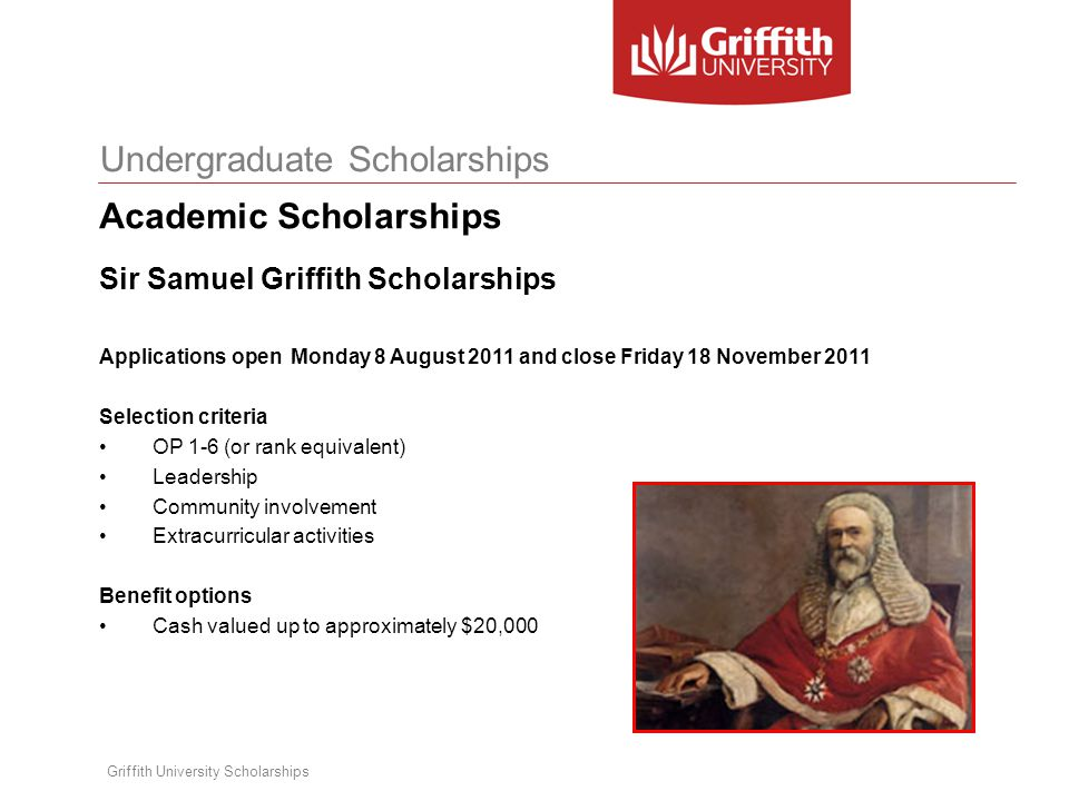 Undergraduate Scholarships Griffith University Scholarships Sir Samuel Griffith Scholarships Important points for applying: Provide a well written personal statement; This is an opportunity for students to sell themselves and talk about their career goals, their passions for study and their career and their extra curricular involvement during school and outside of school.