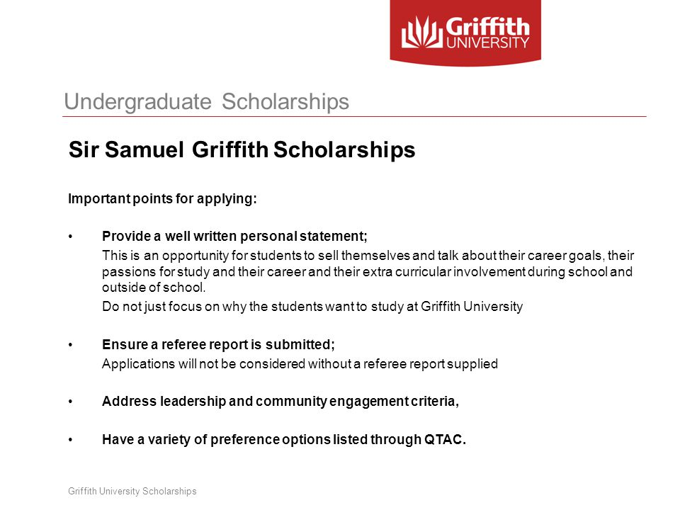 Undergraduate Scholarships Griffith University Scholarships Sir Samuel Griffith Scholarships Important points for applying: Provide a well written per