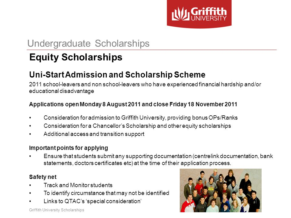 Griffith University Scholarships Undergraduate Scholarships Sports Scholarships Sports Scholarships – valued at $5,000 per year for up to 4 years, aimed at students who are at the top of their sport (typically National level or higher) All successful recipients of Griffith University Sports and Development Scholarships are automatically members of the Griffith Sports College, which aims to assist elite athletes in sourcing flexible study means to enable them to continue performing at optimum level whilst studying.