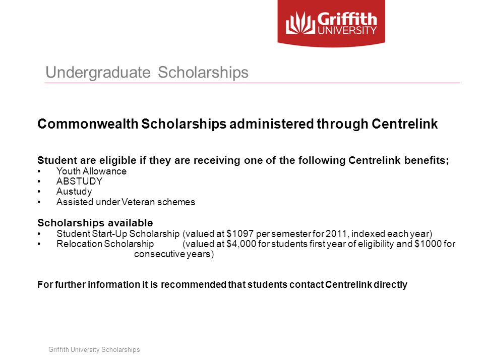 Griffith University Scholarships Undergraduate Scholarships Commonwealth Scholarships administered through Centrelink Student are eligible if they are receiving one of the following Centrelink benefits; Youth Allowance ABSTUDY Austudy Assisted under Veteran schemes Scholarships available Student Start-Up Scholarship(valued at $1097 per semester for 2011, indexed each year) Relocation Scholarship(valued at $4,000 for students first year of eligibility and $1000 for consecutive years) For further information it is recommended that students contact Centrelink directly