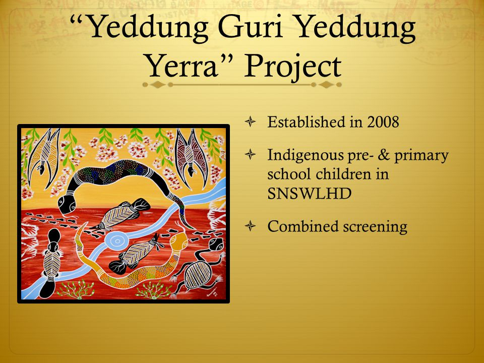 """Yeddung Guri Yeddung Yerra"" Project  Established in 2008  Indigenous pre- & primary school children in SNSWLHD  Combined screening"