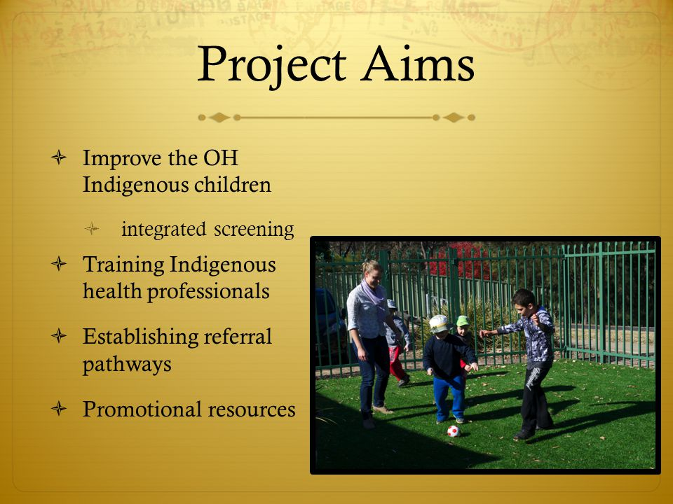 Project Aims  Improve the OH Indigenous children  integrated screening  Training Indigenous health professionals  Establishing referral pathways  Promotional resources