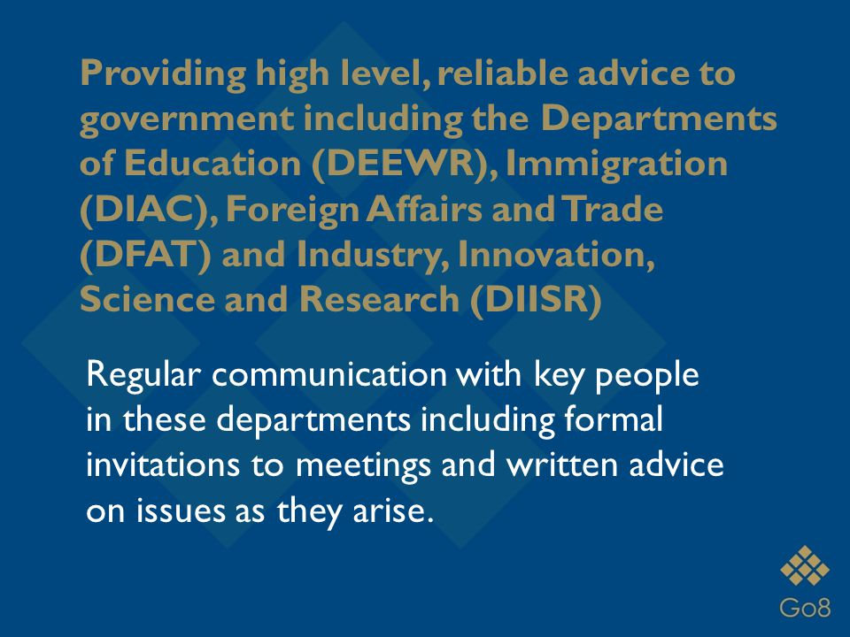 Providing high level, reliable advice to government including the Departments of Education (DEEWR), Immigration (DIAC), Foreign Affairs and Trade (DFAT) and Industry, Innovation, Science and Research (DIISR) Regular communication with key people in these departments including formal invitations to meetings and written advice on issues as they arise.
