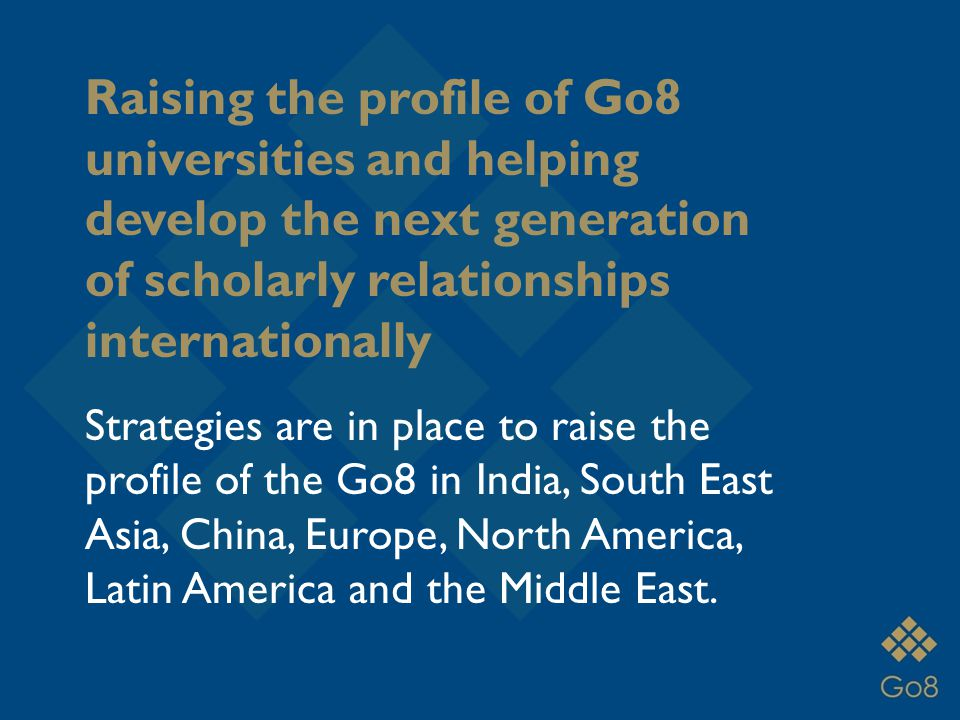 Raising the profile of Go8 universities and helping develop the next generation of scholarly relationships internationally Strategies are in place to raise the profile of the Go8 in India, South East Asia, China, Europe, North America, Latin America and the Middle East.