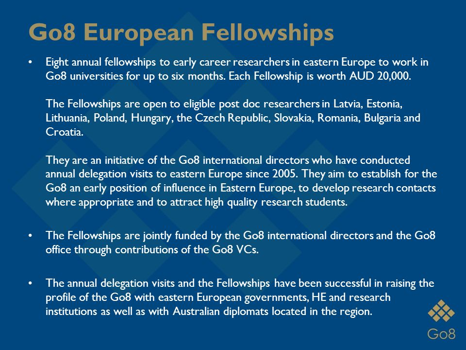 Go8 European Fellowships Eight annual fellowships to early career researchers in eastern Europe to work in Go8 universities for up to six months.