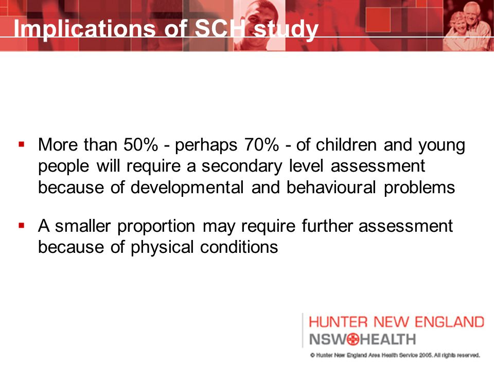 Implications of SCH study  More than 50% - perhaps 70% - of children and young people will require a secondary level assessment because of developmen