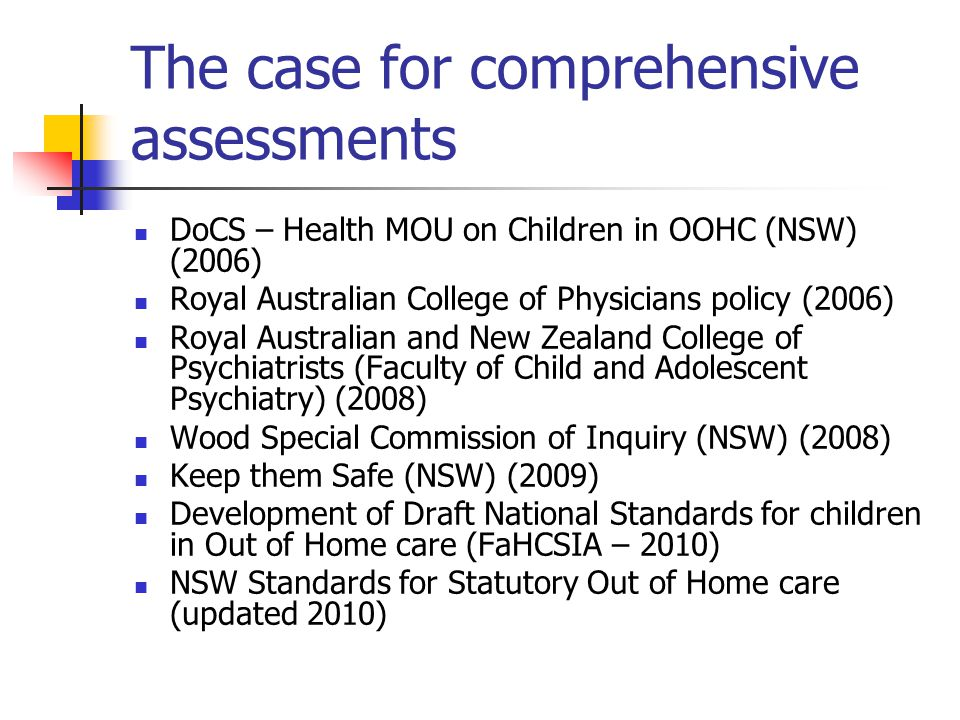 The case for comprehensive assessments DoCS – Health MOU on Children in OOHC (NSW) (2006) Royal Australian College of Physicians policy (2006) Royal A