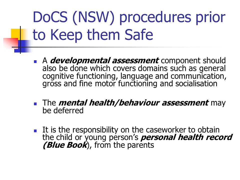 DoCS (NSW) procedures prior to Keep them Safe A developmental assessment component should also be done which covers domains such as general cognitive