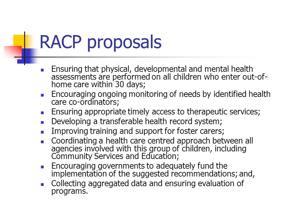 RACP proposals Ensuring that physical, developmental and mental health assessments are performed on all children who enter out-of- home care within 30