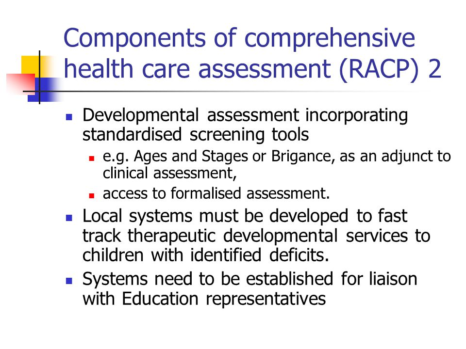 Components of comprehensive health care assessment (RACP) 2 Developmental assessment incorporating standardised screening tools e.g. Ages and Stages o