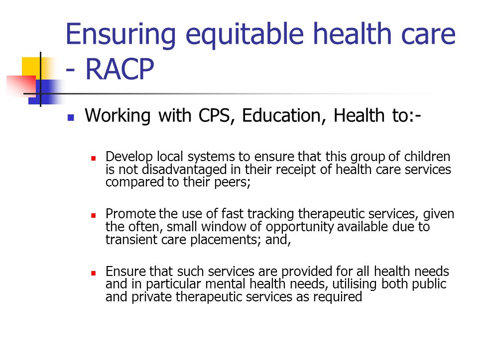 Ensuring equitable health care - RACP Working with CPS, Education, Health to:- Develop local systems to ensure that this group of children is not disa