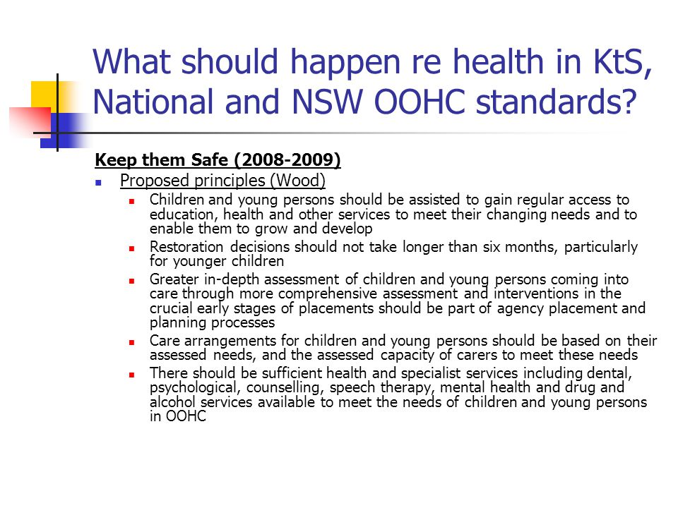 What should happen re health in KtS, National and NSW OOHC standards? Keep them Safe (2008-2009) Proposed principles (Wood) Children and young persons