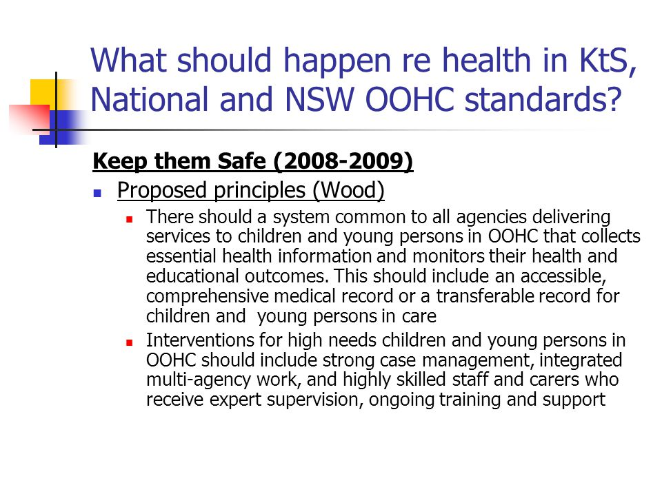 What should happen re health in KtS, National and NSW OOHC standards? Keep them Safe (2008-2009) Proposed principles (Wood) There should a system comm