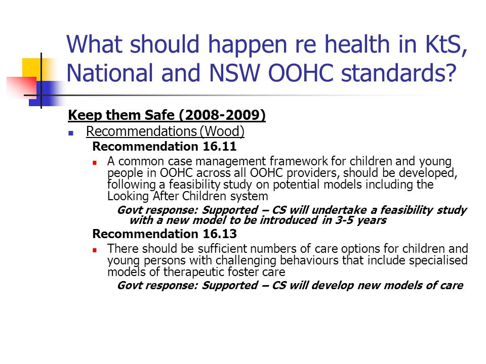 What should happen re health in KtS, National and NSW OOHC standards? Keep them Safe (2008-2009) Recommendations (Wood) Recommendation 16.11 A common