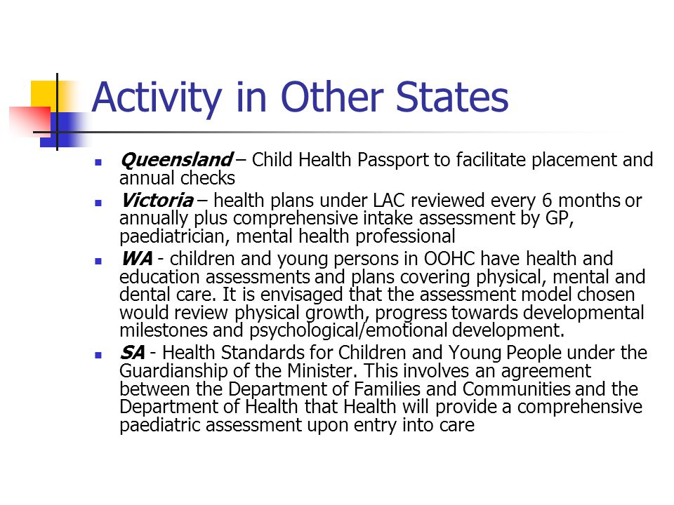 Activity in Other States Queensland – Child Health Passport to facilitate placement and annual checks Victoria – health plans under LAC reviewed every