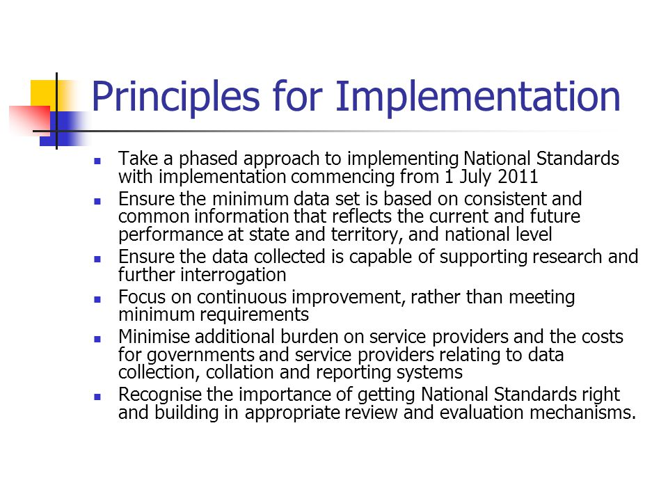 Principles for Implementation Take a phased approach to implementing National Standards with implementation commencing from 1 July 2011 Ensure the min