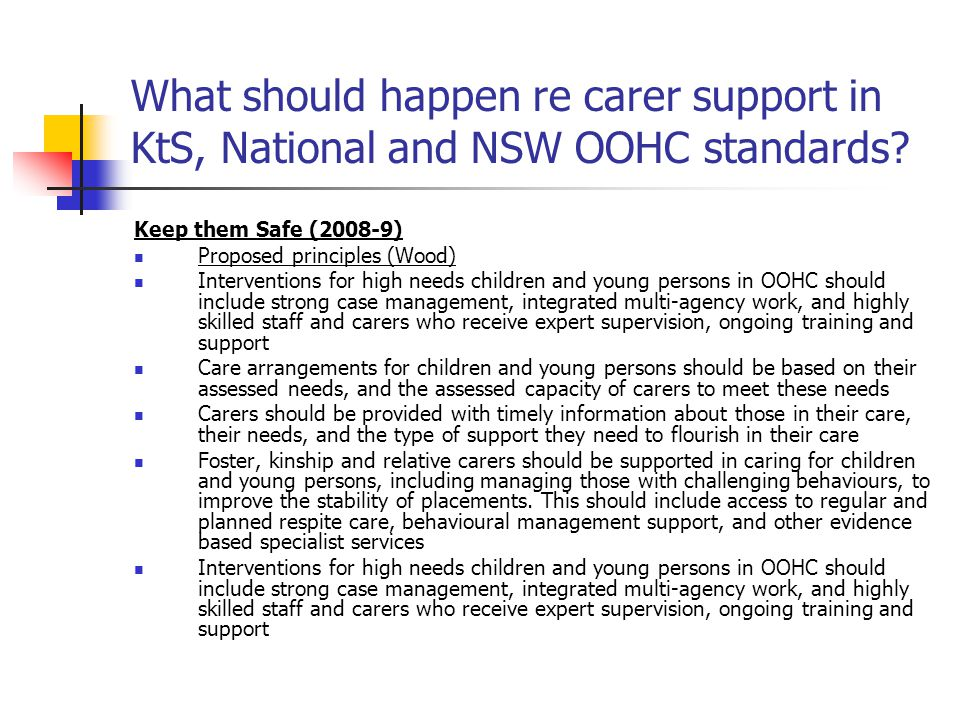 What should happen re carer support in KtS, National and NSW OOHC standards? Keep them Safe (2008-9) Proposed principles (Wood) Interventions for high