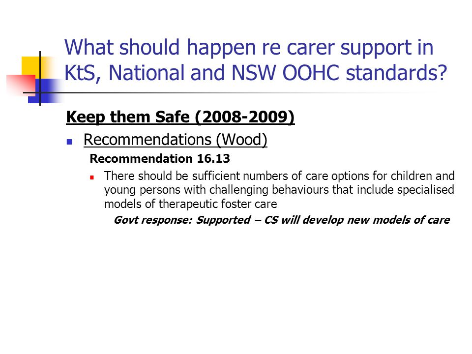 What should happen re carer support in KtS, National and NSW OOHC standards? Keep them Safe (2008-2009) Recommendations (Wood) Recommendation 16.13 Th