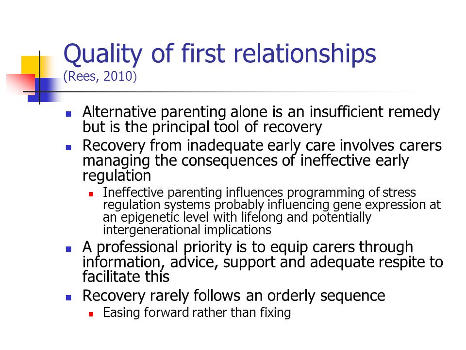 Quality of first relationships (Rees, 2010 ) Alternative parenting alone is an insufficient remedy but is the principal tool of recovery Recovery from
