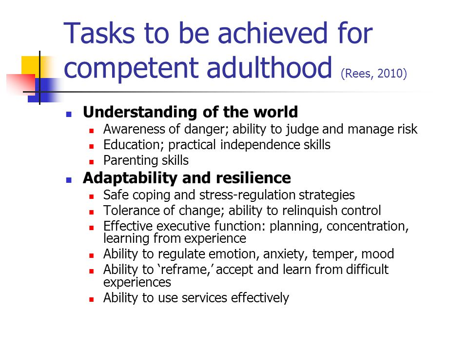 Tasks to be achieved for competent adulthood (Rees, 2010) Understanding of the world Awareness of danger; ability to judge and manage risk Education;