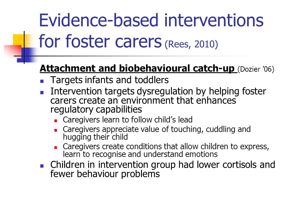 Evidence-based interventions for foster carers (Rees, 2010) Attachment and biobehavioural catch-up (Dozier '06) Targets infants and toddlers Intervent