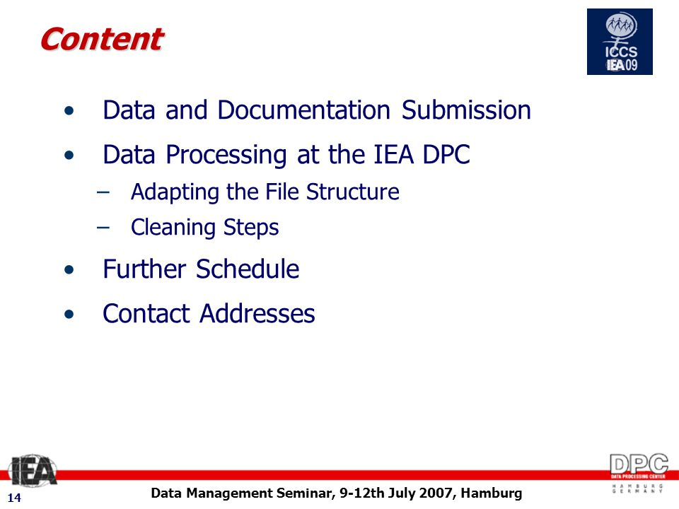 Data Management Seminar, 9-12th July 2007, Hamburg 14 Content Data and Documentation Submission Data Processing at the IEA DPC –Adapting the File Structure –Cleaning Steps Further Schedule Contact Addresses