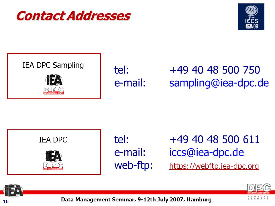 Data Management Seminar, 9-12th July 2007, Hamburg 16 Contact Addresses tel: +49 40 48 500 750 e-mail:sampling@iea-dpc.de IEA DPC Sampling IEA DPC tel: +49 40 48 500 611 e-mail:iccs@iea-dpc.de web-ftp: https://webftp.iea-dpc.org
