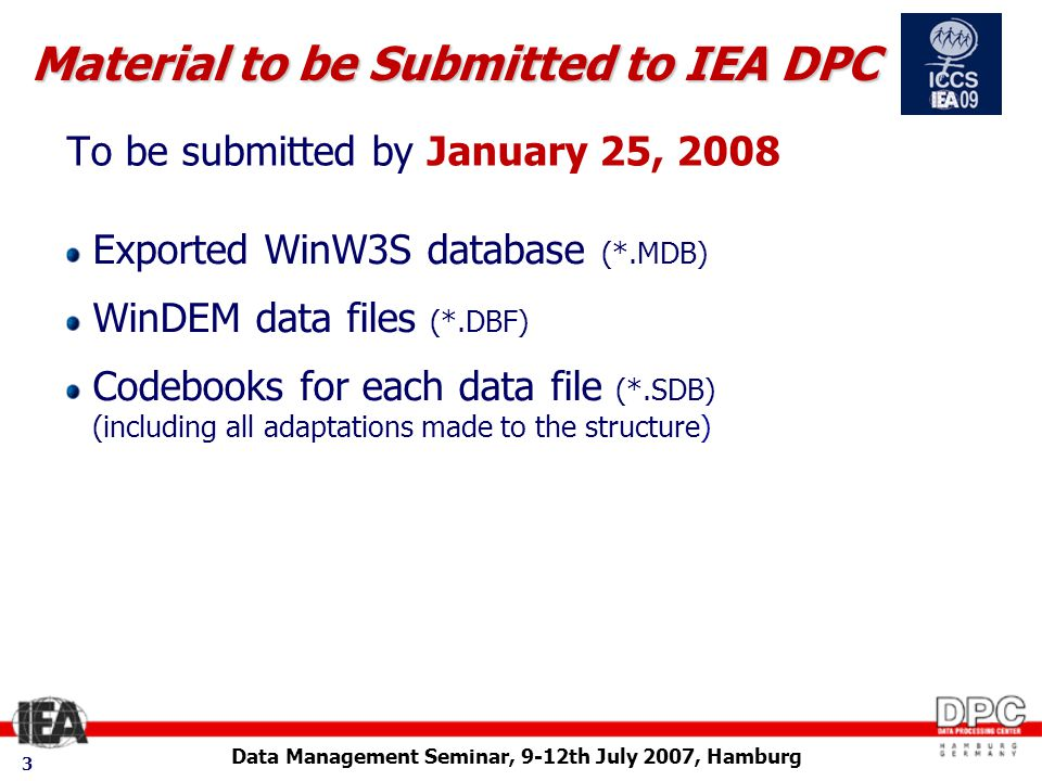 Data Management Seminar, 9-12th July 2007, Hamburg 3 To be submitted by January 25, 2008 Material to be Submitted to IEA DPC Exported WinW3S database (*.MDB) WinDEM data files (*.DBF) Codebooks for each data file (*.SDB) (including all adaptations made to the structure)